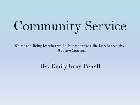 Community Service We make a living by what we do, but we make a life by what we give. Winston Churchill By: Emily Gray Powell.