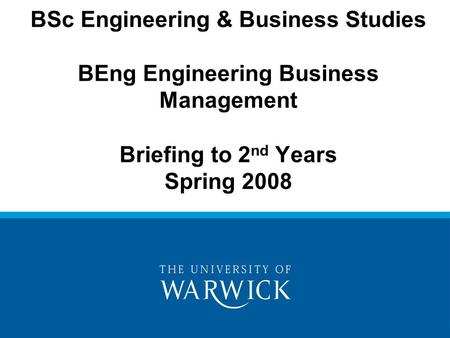 BSc Engineering & Business Studies BEng Engineering Business Management Briefing to 2 nd Years Spring 2008.