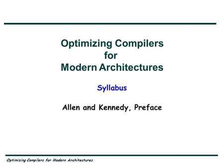 Optimizing Compilers for Modern Architectures Syllabus Allen and Kennedy, Preface Optimizing Compilers for Modern Architectures.