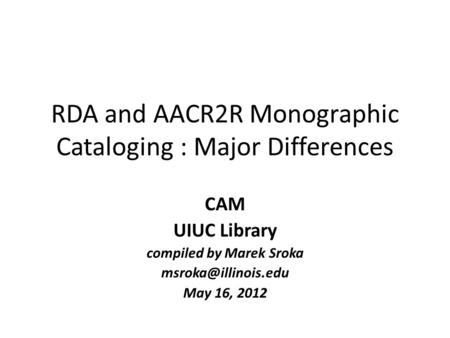 RDA and AACR2R Monographic Cataloging : Major Differences CAM UIUC Library compiled by Marek Sroka May 16, 2012.