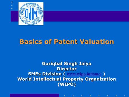 Basics of Patent Valuation Guriqbal Singh Jaiya Director SMEs Division ( ) SMEs Division ( www.wipo.int/sme/ ) www.wipo.int/sme/ World Intellectual Property.