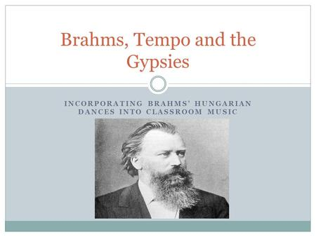 INCORPORATING BRAHMS' HUNGARIAN DANCES INTO CLASSROOM MUSIC Brahms, Tempo and the Gypsies.