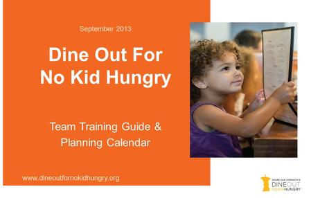 Dine Out For No Kid Hungry September 2013 www.dineoutfornokidhungry.org Team Training Guide & Planning Calendar.