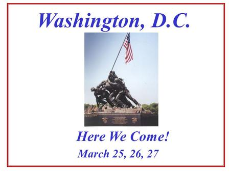 Washington, D.C. March 25, 26, 27 Here We Come! STEPS TO DATE Survey offered to gauge interest Results mixed/not all responded Possibility remains if.