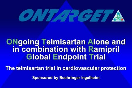 ONgoing Telmisartan Alone and in combination with Ramipril Global Endpoint Trial The telmisartan trial in cardiovascular protection Sponsored by Boehringer.
