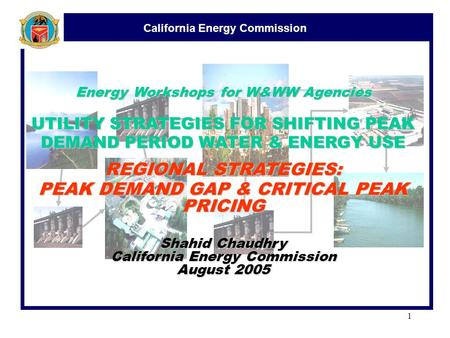California Energy Commission 1 Energy Workshops for W&WW Agencies UTILITY STRATEGIES FOR SHIFTING PEAK DEMAND PERIOD WATER & ENERGY USE REGIONAL STRATEGIES: