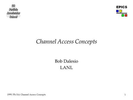 1 1999/Ph 514: Channel Access Concepts EPICS Channel Access Concepts Bob Dalesio LANL.