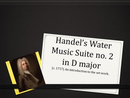 Handel's Water Music Suite no. 2 in D major (c. 1717) An introduction to the set work.