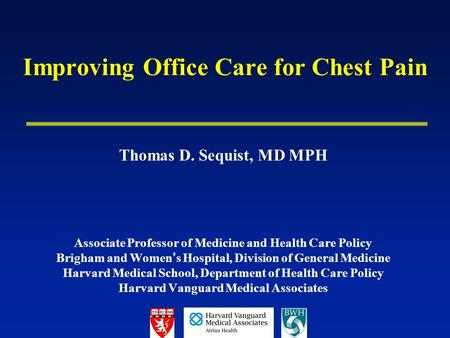 Improving Office Care for Chest Pain Thomas D. Sequist, MD MPH Associate Professor of Medicine and Health Care Policy Brigham and Women ' s Hospital, Division.