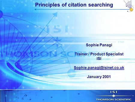 Sophie Panagi Trainer / Product Specialist ISI January 2001 Principles of citation searching.