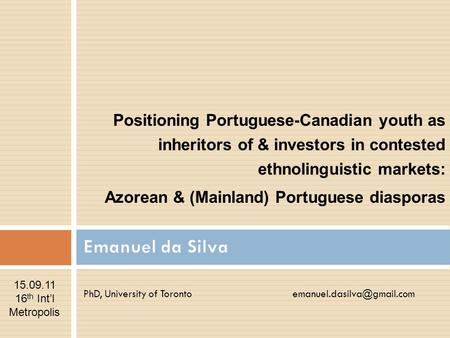 PhD, University of Toronto Positioning Portuguese-Canadian youth as inheritors of & investors in contested ethnolinguistic markets:
