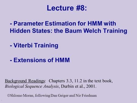 . Lecture #8: - Parameter Estimation for HMM with Hidden States: the Baum Welch Training - Viterbi Training - Extensions of HMM Background Readings: Chapters.