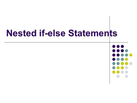 Nested if-else Statements.  Should be indented to make the logic clear.  Nested statement executed only when the branch it is in is executed. For example,