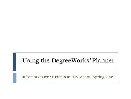 Using the DegreeWorks' Planner Information for Students and Advisors, Spring 2009.