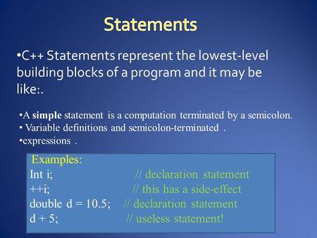 C++ Statements represent the lowest-level building blocks of a program and it may be like:. A simple statement is a computation terminated by a semicolon.