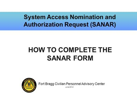 Fort Bragg Civilian Personnel Advisory Center June 2014 System Access Nomination and Authorization Request (SANAR) HOW TO COMPLETE THE SANAR FORM.