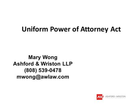 Uniform Power of Attorney Act Mary Wong Ashford & Wriston LLP (808) 539-0478