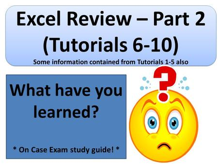 Excel Review – Part 2 (Tutorials 6-10) Some information contained from Tutorials 1-5 also Excel Review – Part 2 (Tutorials 6-10) Some information contained.