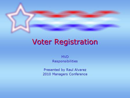 Voter Registration MVDResponsibilities Presented by Raul Alvarez 2010 Managers Conference.