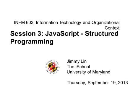 INFM 603: Information Technology and Organizational Context Jimmy Lin The iSchool University of Maryland Thursday, September 19, 2013 Session 3: JavaScript.