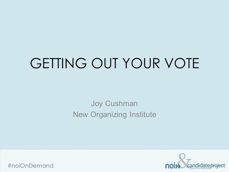 & #noiOnDemand GETTING OUT YOUR VOTE Joy Cushman New Organizing Institute.