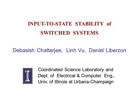 INPUT-TO-STATE STABILITY of SWITCHED SYSTEMS Debasish Chatterjee, Linh Vu, Daniel Liberzon Coordinated Science Laboratory and Dept. of Electrical & Computer.