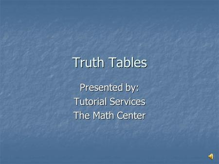 Truth Tables Presented by: Tutorial Services The Math Center.