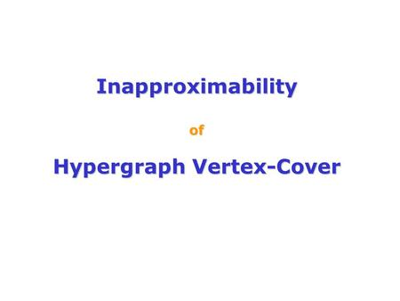 Inapproximability of Hypergraph Vertex-Cover. A k-uniform hypergraph H= : V – a set of vertices E - a collection of k-element subsets of V Example: k=3.