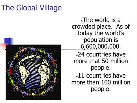 The Global Village The world is a crowded place. As of today the world's population is 6,600,000,000. 24 countries have more that 50 million people. 11.