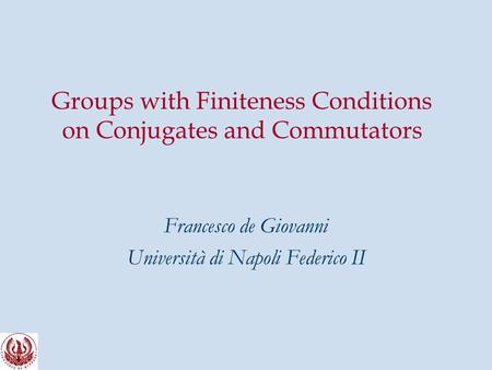 Groups with Finiteness Conditions on Conjugates and Commutators Francesco de Giovanni Università di Napoli Federico II.