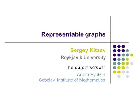 Representable graphs Sergey Kitaev Reykjavík University Sobolev Institute of Mathematics This is a joint work with Artem Pyatkin.