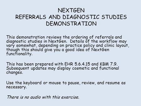 NEXTGEN REFERRALS AND DIAGNOSTIC STUDIES DEMONSTRATION This demonstration reviews the ordering of referrals and diagnostic studies in NextGen. Details.