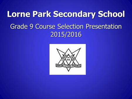 Lorne Park Secondary School Grade 9 Course Selection Presentation 2015/2016.