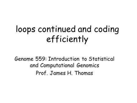 Loops continued and coding efficiently Genome 559: Introduction to Statistical and Computational Genomics Prof. James H. Thomas.