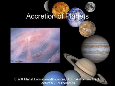 Star & Planet Formation Minicourse, U of T Astronomy Dept. Lecture 5 - Ed Thommes Accretion of Planets Bill Hartmann.