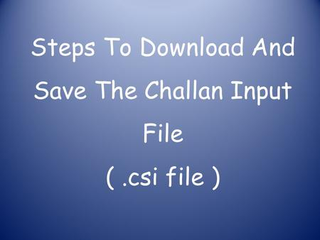 Steps To Download And Save The Challan Input File