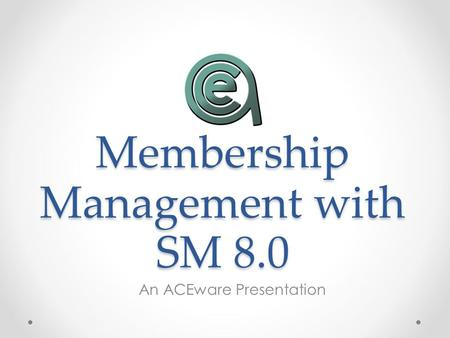 Membership Management with SM 8.0 An ACEware Presentation.