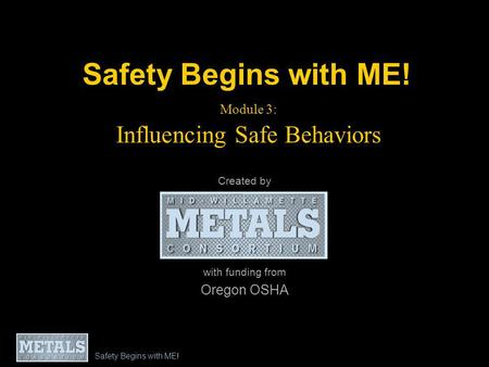 Safety Begins with ME! Module 3: Influencing Safe Behaviors Created by with funding from Oregon OSHA Safety Begins with ME!