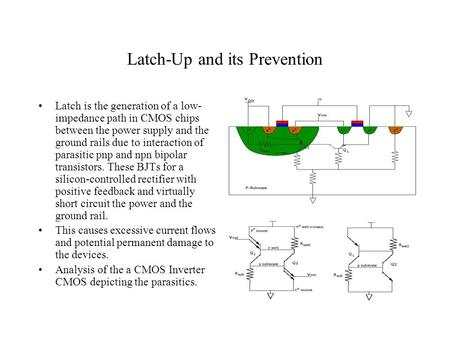 Latch-Up and its Prevention Latch is the generation of a low- impedance path in CMOS chips between the power supply and the ground rails due to interaction.