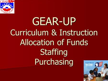 GEAR-UP Curriculum & Instruction Allocation of Funds Staffing Purchasing.