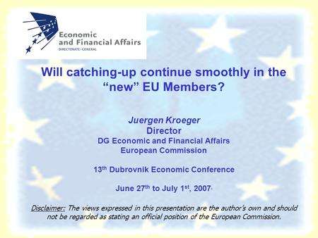 "Will catching-up continue smoothly in the ""new"" EU Members? Juergen Kroeger Director DG Economic and Financial Affairs European Commission 13 th Dubrovnik."