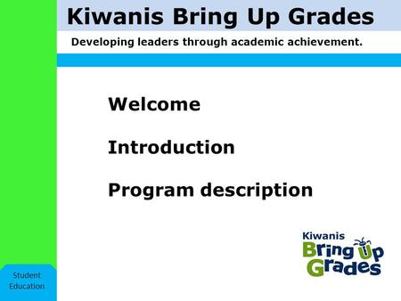 Kiwanis Bring Up Grades Developing leaders through academic achievement. Student Education Welcome Introduction Program description.