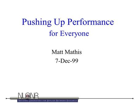 Pushing Up Performance for Everyone Matt Mathis 7-Dec-99.