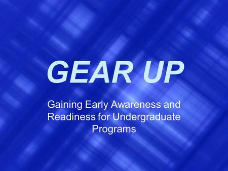 GEAR UP Gaining Early Awareness and Readiness for Undergraduate Programs.