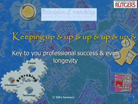 Information Technology People © Tefko Saracevic1 Keeping up & up & up & up & up & up Key to you professional success & even longevity.