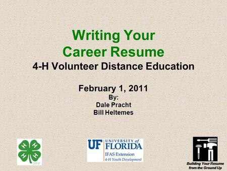Building Your Resume from the Ground Up Writing Your Career Resume 4-H Volunteer Distance Education February 1, 2011 By: Dale Pracht Bill Heltemes.