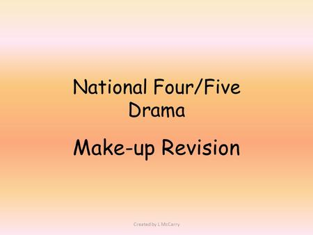 National Four/Five Drama Make-up Revision Created by L McCarry.