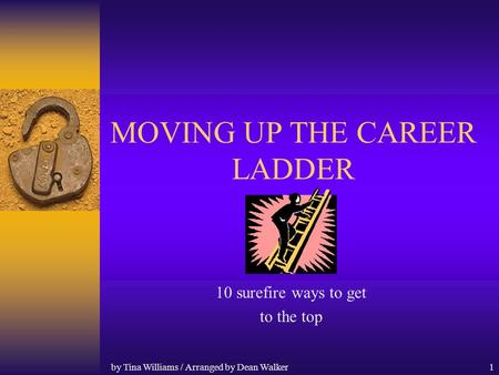 by Tina Williams / Arranged by Dean Walker1 MOVING UP THE CAREER LADDER 10 surefire ways to get to the top.