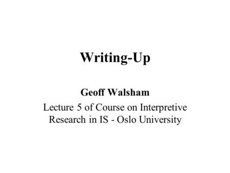Writing-Up Geoff Walsham Lecture 5 of Course on Interpretive Research in IS - Oslo University.