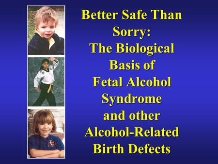 Better Safe Than Sorry: The Biological Basis of Fetal Alcohol Syndrome and other Alcohol-Related Birth Defects.